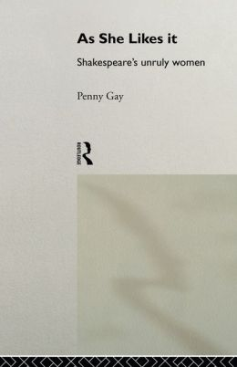 As She Likes It: Shakespeare's Unruly Women