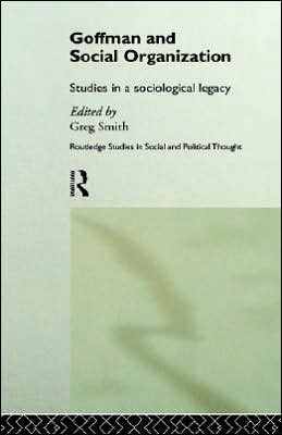 Goffman and Social Organization: Studies of a Sociological Legacy
