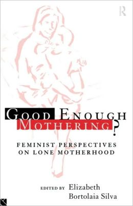 Good Enough Mothering?: Feminist Perspectives on Lone Motherhood