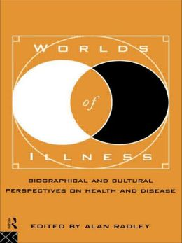 Worlds of Illness: Biographical and Cultural Perspectives on Health and Disease
