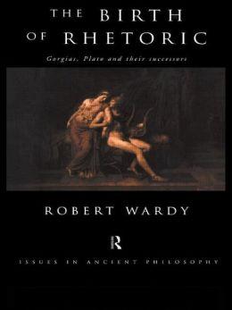 The Birth of Rhetoric: Gorgias, Plato and their Successors