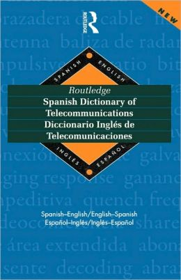 Routledge Spanish Dictionary of Telecommunications Diccionario Ingles de Telecomunicaciones: Spanish-English/English-Spanish