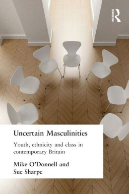 Uncertain Masculinities: Youth, Ethnicity and Class in Contemporary Britain