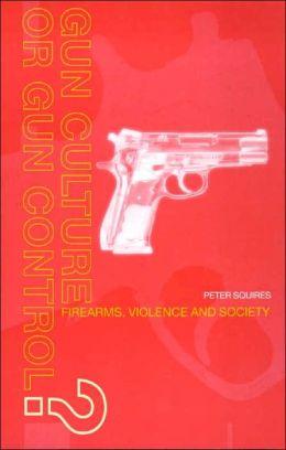 Gun Culture or Gun Control: Firearms, Violence and Society