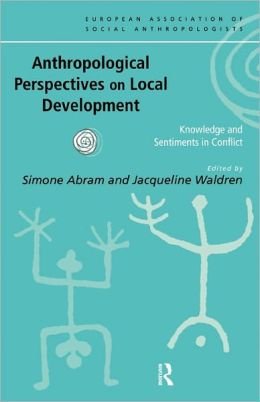 Anthropological Perspectives on Local Development: Knowledge and sentiments in conflict
