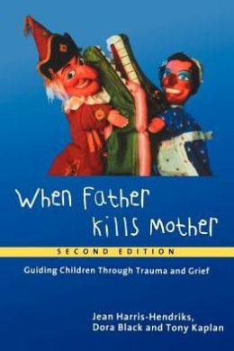 When Father Kills Mother: Guiding Children Through Trauma and Grief