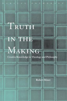 Truth in the Making: Knowledge and Creation in Modern Philosophy and Theology