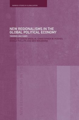 New Regionalism in the Global Political Economy: Theories and Cases