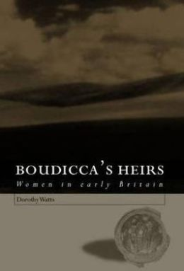 Boudicca's Heirs: Women in Early Britain