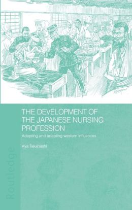 The Development of the Japanese Nursing Profession (Studies in the Modern History of Asia Series): Adopting and Adapting Western Influences