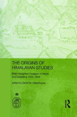The Origins of Himalayan Studies: Brian Houghton Hodgson in Nepal and Darjeeling