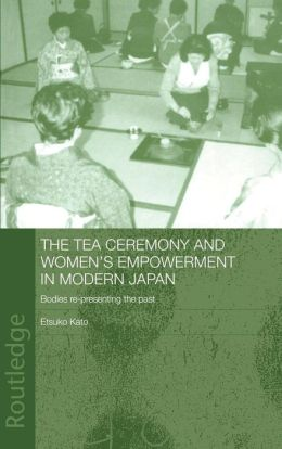 The Tea Ceremony and Women's Empowerment in Modern Japan (Anthropology of Asia Series): Bodies Re-presenting the Past