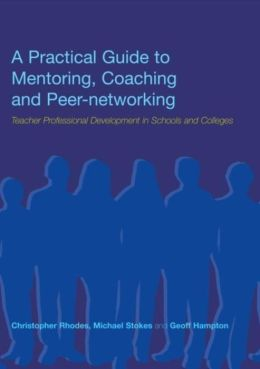 A Practical Guide to Mentoring, Coaching and Peer-Networking: Teacher Professional Development in Schools and Colleges