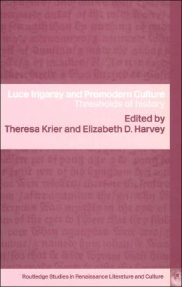 Luce Irigaray and Premodern Culture: Thresholds of History (Routledge Studies in Renaissance Literature and Culture Series)