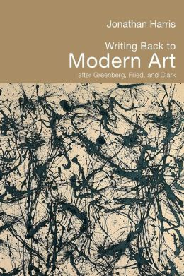 Writing Modern Art Moderist Art: The Critical Complexities of Clement Greenberg, Michael Fried and T.J. Clark