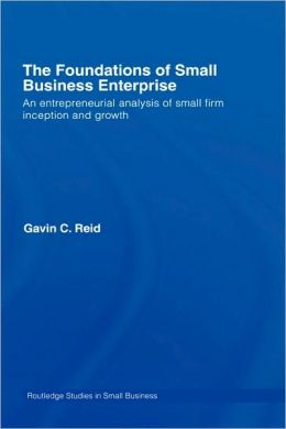 The Foundations of Small Business Enterprise: An Entrepreneurial Analysis of Small Firm Inception and Growth