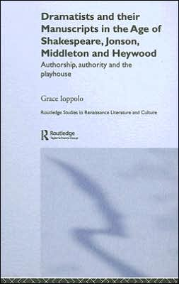 Dramatists and Their Manuscripts in the Age of Shakespeare, Jonson, Middleton and Heywood: Authorship, Authority and the Playhouse