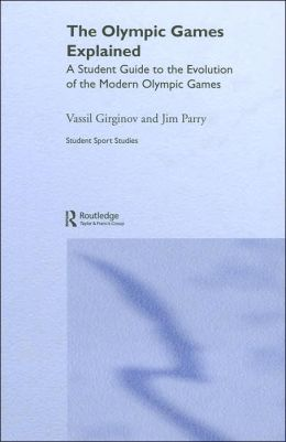 The Olympic Games Explained: A Student Guide to the Evolution of the Modern Olympic Games (Student Sport Studies Series)