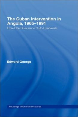 The Cuban Intervention in Angola, 1965-1991: From Che Guevara to Cuito Cuanavale