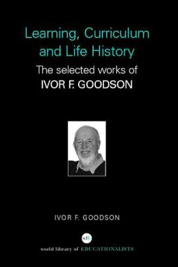 Learning, Curriculum and Life Politics: The Selected Works of Ivor F. Goodson