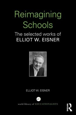Re-Imagining Schools: The Selected Works of Elliot Eisner