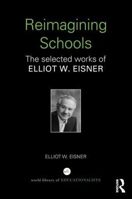 Re-Imagining Schools: The Selected Works of Elliot Eisner