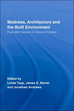Madness, Architecture and Built Environment; Psychiatric Spaces in Historial Context