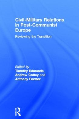 Civil-Military Relations in Post-Communist Europe: Reviewing the Transition