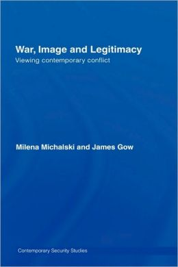War, Image and Legitimacy: Viewing Contemporary Conflict