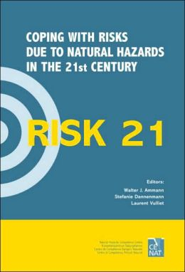 Risk 21 - Coping with Risks Due to Natural Hazards in the 21st Century: Proceedings of the Risk21 Workshop, Monte Verita, Ascona, Switzerland, 28 November-3 December 2004