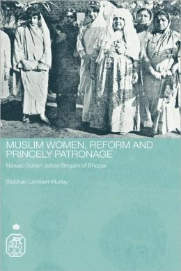 Muslim Women, Reform and Princely Patronage: Nawab Sultan Jahan Begam of Bhopal