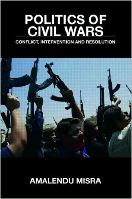 Politics of Civil Wars: Conflict, Intervention and Resolution