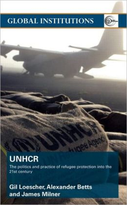 United Nations High Commission for Refugees (UNHCR): The Politics and Practice of Refugee Protection into the 21st Century
