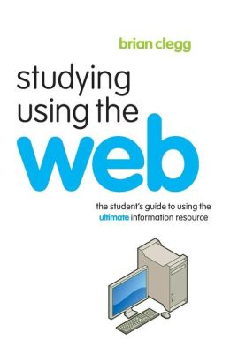 Studying Using the Web: : The Student's Guide to Using the Ultimate Information Resource