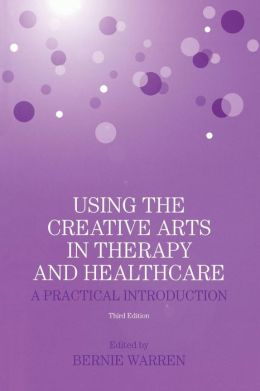 Using the Creative Arts in Therapy and Healthcare: A Practical Introduction