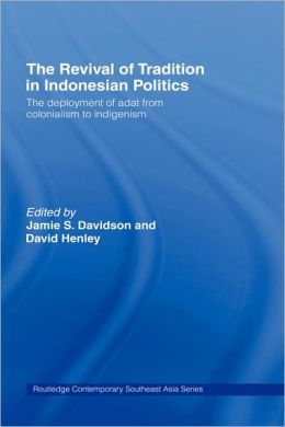The Revival of Tradition in Indonesian Politics: The Deployment of Adat from Colonialism to Indigenism