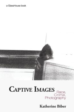 Captive Images: Race, Crime, Photography