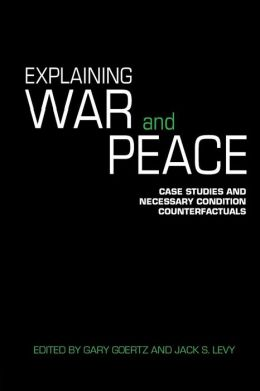 Explaining War and Peace: Case Studies and Necessary Condition Counterfactuals