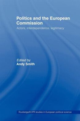 Politics and the European Commission: Actors, Interdependence, Legitimacy