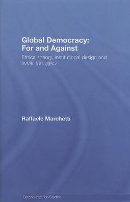 Global Democracy: For and Against - Ethical Theory, Institutional Design and Social Struggles