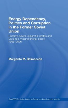 Energy Dependency, Politics and Corruption in the Former Soviet Union: Russia's Power, Oligarchs' Profits and Ukraine's Missing Energy Policy, 1995-2006