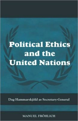 Political Ethics and the United Nations: Dag Hammarskjöld As Secretary-General