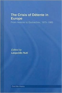 The Crisis of Détente in Europe: From Helsinki to Gorbachev, 1975-1985