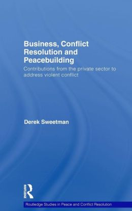 Business, Conflict Resolution and Peacebuilding: Contributions from the Private Sector to Address Violent Conflict