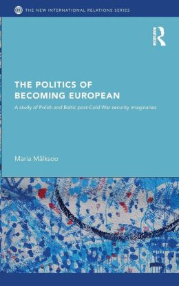 The Politics of Becoming European: A Study of Polish and Baltic Post-Cold War Security Imaginaries