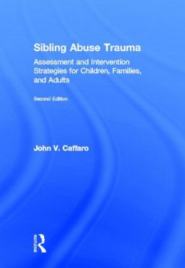 Sibling Abuse Trauma: Assessment and Intervention Strategies for Children, Families, and Adults