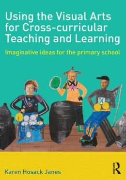 Using the Visual Arts for Cross-curricular Teaching and Learning: Imaginative ideas for the primary school