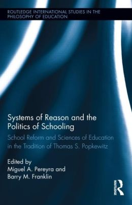 Systems of Reason and the Politics of Schooling: School Reform and Sciences of Education in the Tradition of Thomas S. Popkewitz