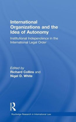 International Organizations and the Idea of Autonomy: Institutional Independence in the International Legal Order