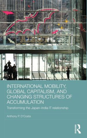 International Mobility, Global Capitalism, and Changing Structures of Accumulation: Transforming the Japan-India IT Relationship / Edition 1